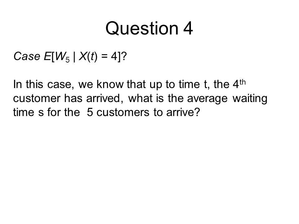 Question 4 Case E[W5 | X(t) = 4]